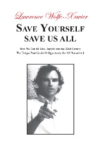 Cover Save Yourself Save Us All,: How We can All Live Happily into the 22nd Century: The Unique Post Covid-19 Opportunity for All Humankind