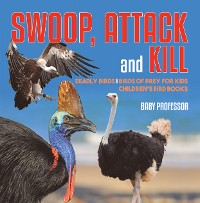 Cover Swoop, Attack and Kill - Deadly Birds | Birds Of Prey for Kids | Children's Bird Books