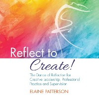Cover Reflect to Create! The Dance of Reflection for Creative Leadership, Professional Practice and Supervision