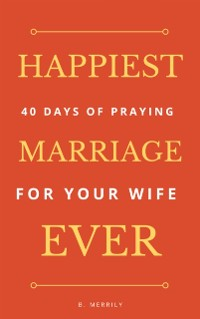 Cover Happiest Marriage Ever: 40 Days of Praying for Your Wife