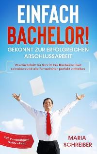 Cover Einfach Bachelor! - Gekonnt zur erfolgreichen Abschlussarbeit: Wie Sie Schritt für Schritt Ihre Bachelorarbeit schreiben und alle Formalitäten perfekt einhalten - inkl. 3-monatigem Action-Plan