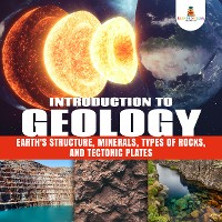 Cover Introduction to Geology : Earth's Structure, Minerals, Types of Rocks, and Tectonic Plates | Geology Book for Kids Junior Scholars Edition | Children's Earth Sciences Books