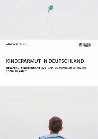 Cover Kinderarmut in Deutschland. Ursachen, Auswirkungen und Handlungsmöglichkeiten der Sozialen Arbeit