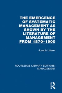 Cover Emergence of Systematic Management as Shown by the Literature of Management from 1870-1900