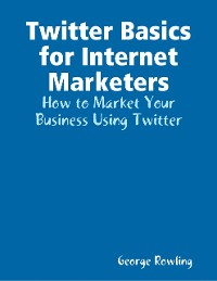 Cover Twitter Basics for Internet Marketers: How to Market Your Business Using Twitter