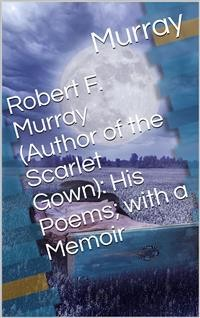 Cover Robert F. Murray (Author of the Scarlet Gown): His Poems; with a Memoir