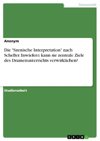 """Cover Die """"Szenische Interpretation"""" nach Scheller. Inwiefern kann sie zentrale Ziele des Dramenunterrichts verwirklichen?"""
