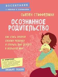 Cover Осознанное родительство. Как стать опорой своему ребенку и открыть ему дорогу в большой мир