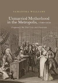 Cover Unmarried Motherhood in the Metropolis, 1700–1850