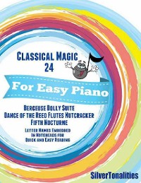 Cover Classical Magic 24 - For Easy Piano Berceuse Dolly Suite Dance of the Reed Flutes Nutcracker Fifth Nocturne Letter Names Embedded In Noteheads for Quick and Easy Reading