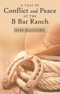 Cover A Tale of Conflict and Peace at the B Bar Ranch