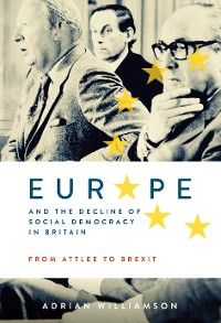 Cover Europe and the Decline of Social Democracy in Britain: From Attlee to Brexit