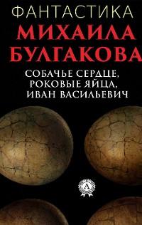 Cover Фантастика Михаила Булгакова. Собачье сердце, Роковые яйца, Иван Васильевич