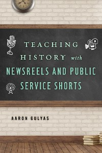 Cover Teaching History with Newsreels and Public Service Shorts