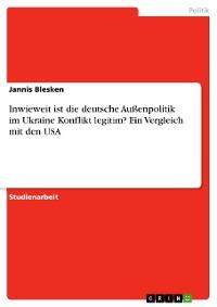 Cover Inwieweit ist die deutsche Außenpolitik im Ukraine Konflikt legitim? Ein Vergleich mit den USA