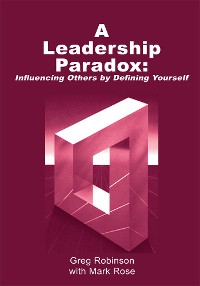 Cover A Leadership Paradox: Influencing Others by Defining Yourself