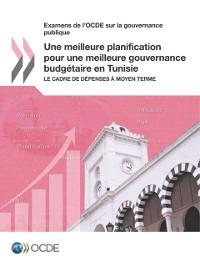 Cover Examens de l'OCDE sur la gouvernance publique Une meilleure planification pour une meilleure gouvernance budgetaire en Tunisie Le cadre de depenses a moyen terme