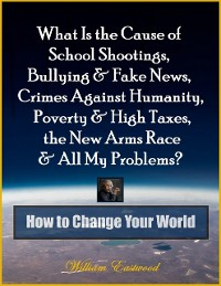 Cover What Is the Cause of School Shootings, Bullying & Fake News, Crimes Against Humanity, Poverty & High Taxes, the New Arms Race & All My Problems? - How to Change Your World