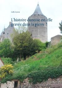 Cover L'histoire dunoise est-elle gravée dans la pierre ?
