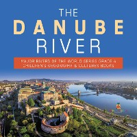 Cover The Danube River | Major Rivers of the World Series Grade 4 | Children's Geography & Cultures Books
