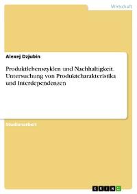 Cover Produktlebenszyklen und Nachhaltigkeit. Untersuchung von Produktcharakteristika und Interdependenzen