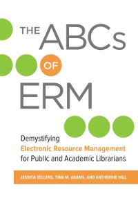 Cover ABCs of ERM: Demystifying Electronic Resource Management for Public and Academic Librarians