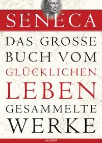Cover Seneca, Das große Buch vom glücklichen Leben - Gesammelte Werke