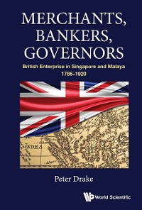 Cover Merchants, Bankers, Governors: British Enterprise In Singapore And Malaya, 1786-1920