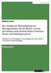 Cover Die Ostalgische Wahrnehmung der Elterngeneration ab der Wende und die sich daraus entwickelnde Mauer zwischen Eltern- und Kindergeneration