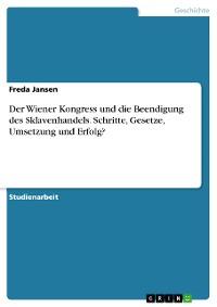 Cover Der Wiener Kongress und die Beendigung des Sklavenhandels. Schritte, Gesetze, Umsetzung und Erfolg?