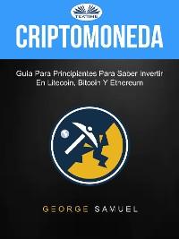 Cover Criptomoneda: Guía Para Principiantes Para Saber Invertir En Litecoin, Bitcoin Y Ethereum