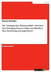 """Cover Die """"strategischen Partnerschaft"""" zwischen den Emerging Donors China und Brasilien. Eine Beziehung auf Augenhöhe?"""