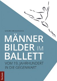 Cover Männerbilder im Ballett – Vom 19. Jahrhundert in die Gegenwart