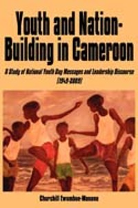Cover Youth and Nation-Building in Cameroon. A Study of National Youth Day Messages and Leadership Discourse (1949-2009)