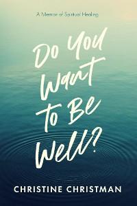 Cover Do You Want to Be Well? A Memoir of Spiritual Healing