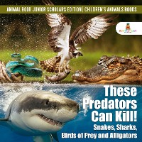 Cover These Predators Can Kill! Snakes, Sharks, Birds of Prey and Alligators | Animal Book Junior Scholars Edition | Children's Animals Books