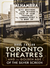 Cover Toronto Theatres and the Golden Age of the Silver Screen