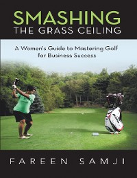 Cover Smashing the Grass Ceiling: A Women's Guide to Mastering Golf for Business Success