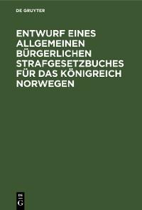 Cover Entwurf eines Allgemeinen Bürgerlichen Strafgesetzbuches für das Königreich Norwegen
