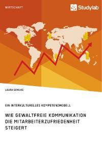 Cover Wie gewaltfreie Kommunikation die Mitarbeiterzufriedenheit steigert. Ein interkulturelles Kompetenzmodell