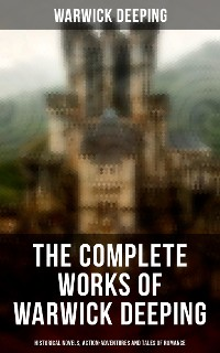 Cover The Complete Works of Warwick Deeping: Historical Novels, Action-Adventures and Tales of Romance