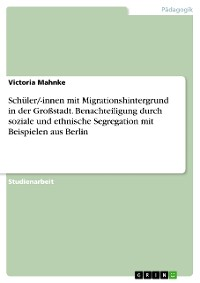 Cover Schüler/-innen mit Migrationshintergrund in der Großstadt. Benachteiligung durch soziale und ethnische Segregation mit Beispielen aus Berlin