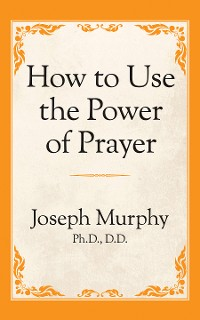 Cover How to Use the Power of Prayer