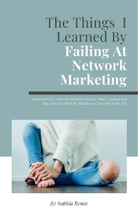 Cover The Things I Learned By Failing At Network Marketing: Confessions of a Network Marketing Failure