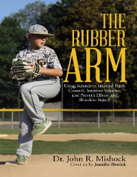 Cover The Rubber Arm: Using Science to Increase Pitch Control, Improve Velocity, and Prevent Elbow and Shoulder Injury