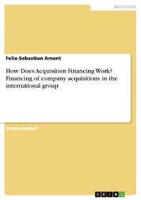 Cover How Does Acquisition Financing Work? Financing of company acquisitions in the international group
