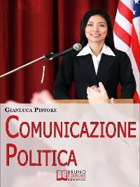 Cover Comunicazione Politica. Dai Social Network al Comizio, la Costruzione del Consenso per Diventare Leader Politici. (Ebook Italiano - Anteprima Gratis)