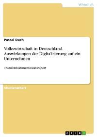 Cover Volkswirtschaft in Deutschland. Auswirkungen der Digitalisierung auf ein Unternehmen