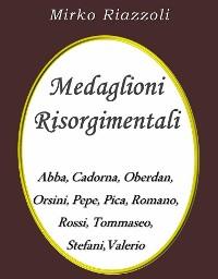 Cover Medaglioni Risorgimentali Abba – Cadorna – Oberdan – Orsini – Pepe – Pica – Romano – Rossi – Stefani – Tommaseo – Valerio