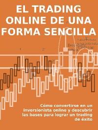 Cover EL TRADING ONLINE DE UNA FORMA SENCILLA. Cómo convertirse en un inversionista online y descubrir las bases para lograr un trading de éxito